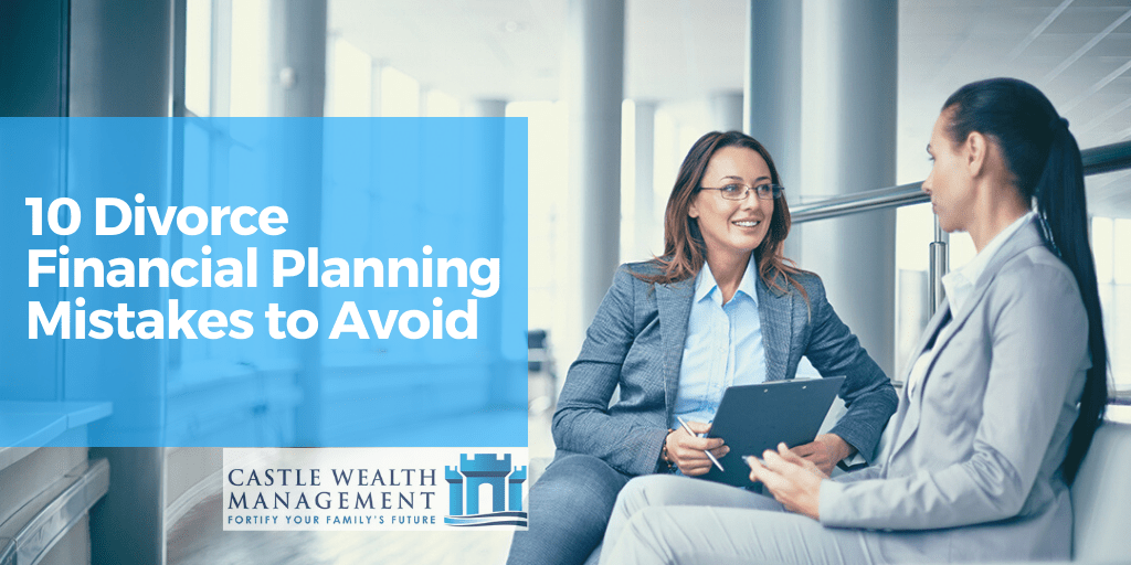 10 Divorce Financial Planning Mistakes to Avoid